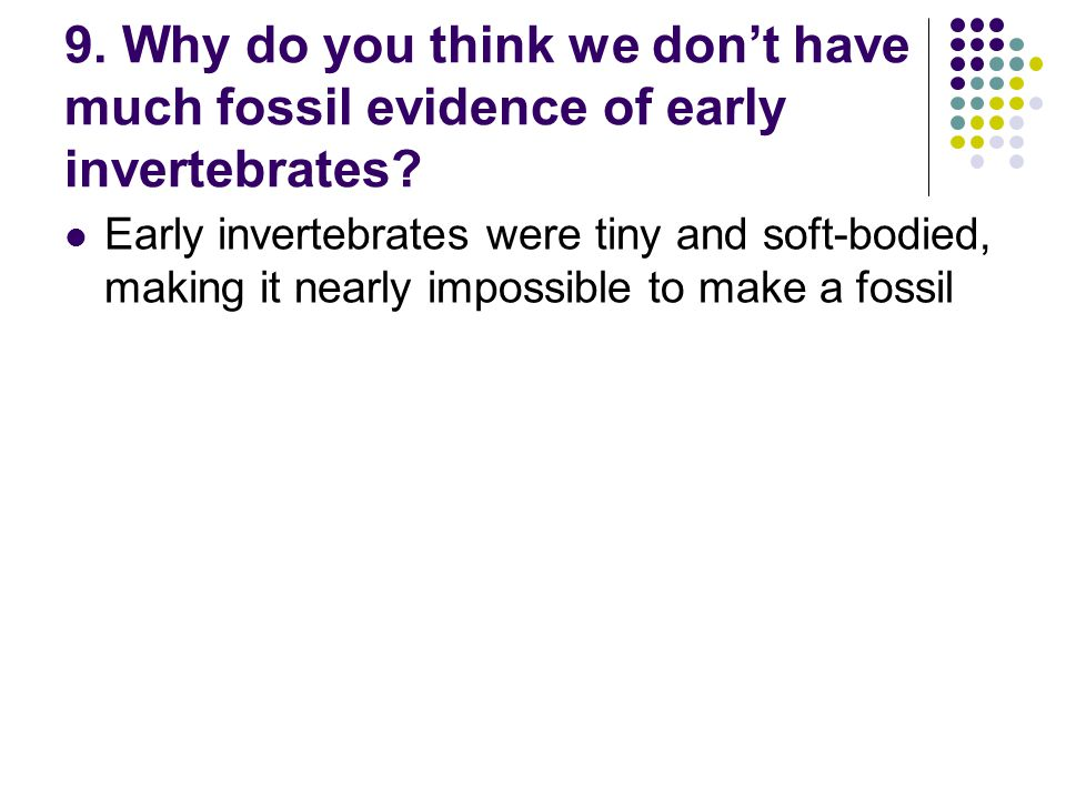 9. Why do you think we dont have much fossil evidence of early invertebrates? Early invertebrates were tiny and soft-bodied, making it nearly impossib
