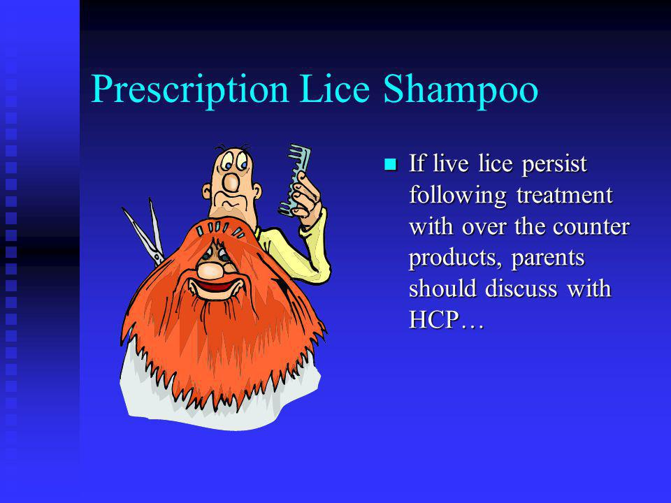 Treatment of Head Lice Over the counter lice shampoo Pyrethroid insecticides Directions must be followed exactly Susceptible lice do not die or fall f