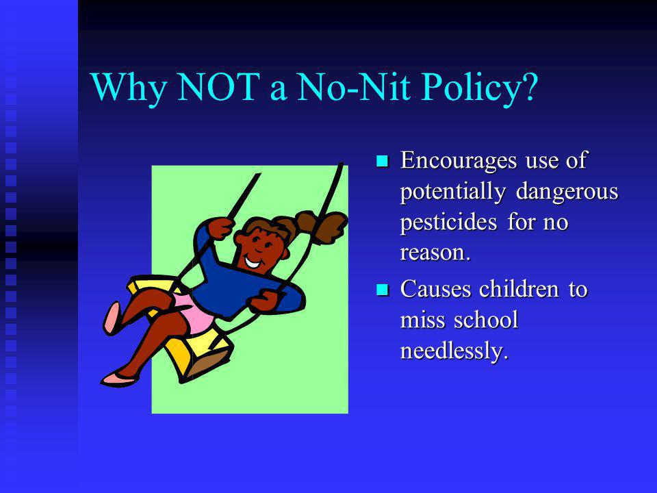 Why NOT a No-Nit Policy?? Such a policy has not been supported by research and is not recommended by experts. Misdiagnosis of nits is common.
