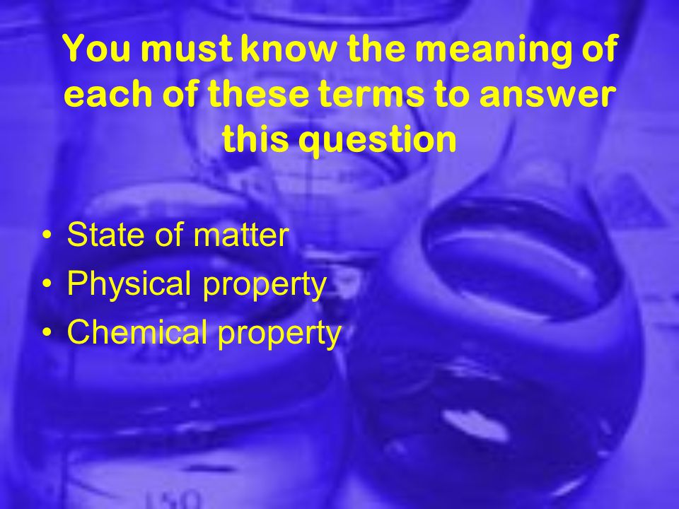 You must know the meaning of each of these terms to answer this question State of matter Physical property Chemical property