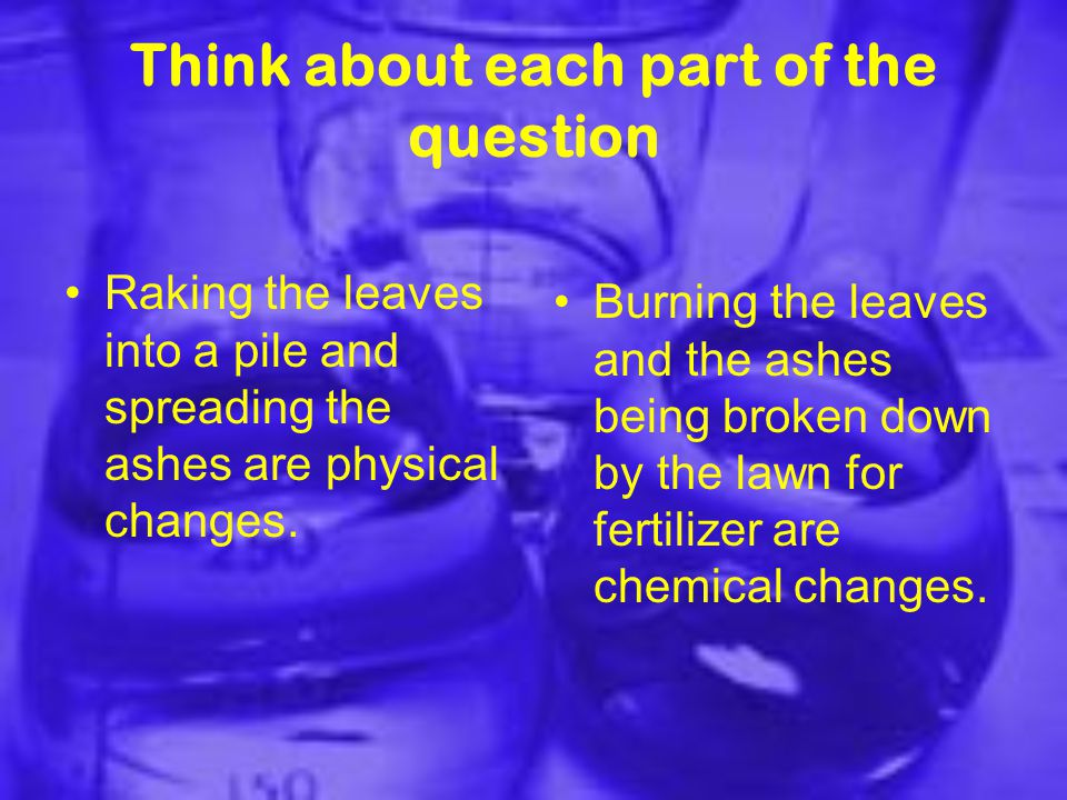 Think about each part of the question Raking the leaves into a pile and spreading the ashes are physical changes.