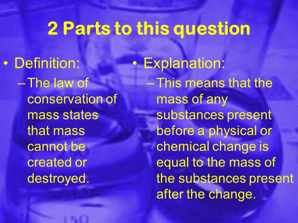 2 Parts to this question Definition: –The law of conservation of mass states that mass cannot be created or destroyed.