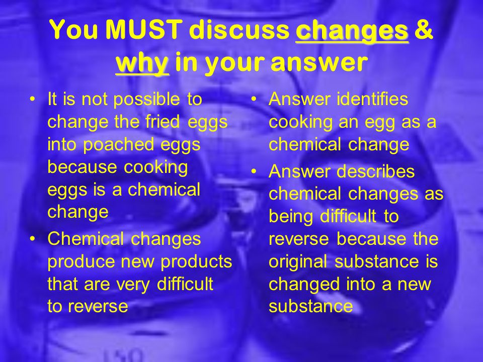 changes why You MUST discuss changes & why in your answer It is not possible to change the fried eggs into poached eggs because cooking eggs is a chemical change Chemical changes produce new products that are very difficult to reverse Answer identifies cooking an egg as a chemical change Answer describes chemical changes as being difficult to reverse because the original substance is changed into a new substance