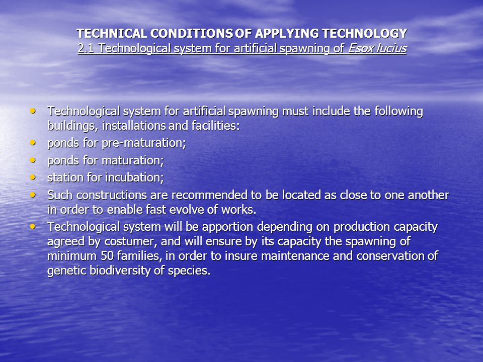 TECHNICAL CONDITIONS OF APPLYING TECHNOLOGY 2.1 Technological system for artificial spawning of Esox lucius Technological system for artificial spawning must include the following buildings, installations and facilities: Technological system for artificial spawning must include the following buildings, installations and facilities: ponds for pre-maturation; ponds for pre-maturation; ponds for maturation; ponds for maturation; station for incubation; station for incubation; Such constructions are recommended to be located as close to one another in order to enable fast evolve of works.