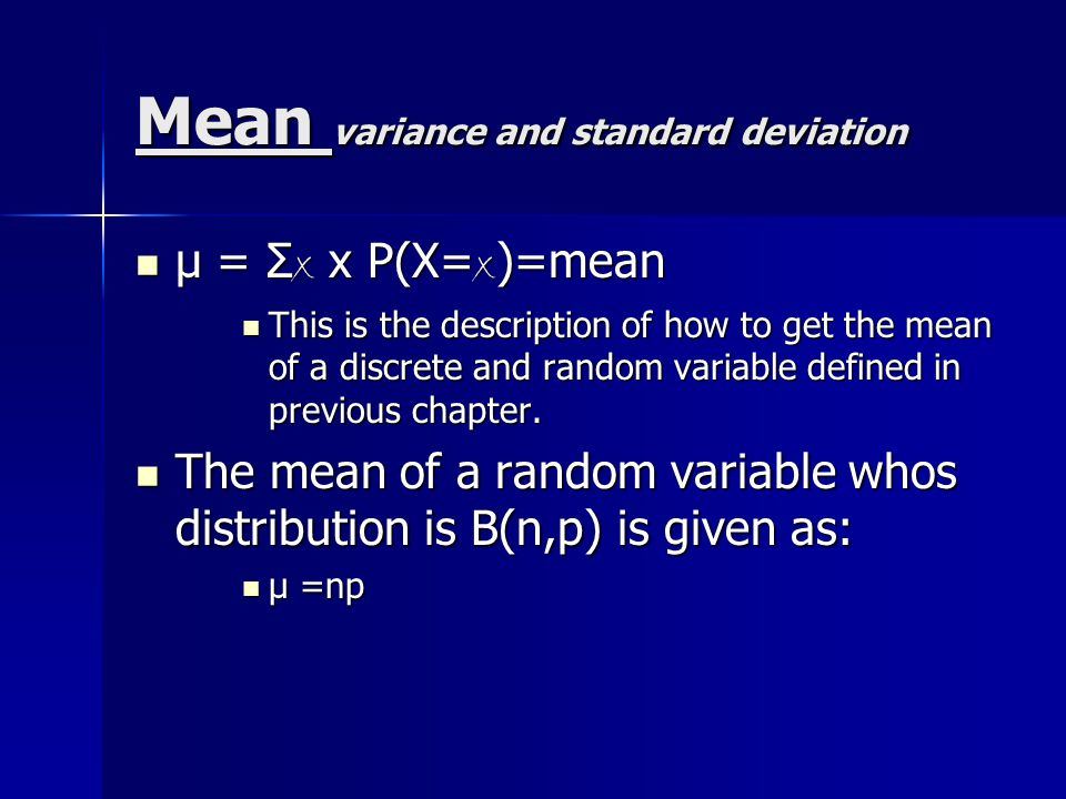 Mean variance and standard deviation μ = Σ x x P(X= x )=mean μ = Σ x x P(X= x )=mean This is the description of how to get the mean of a discrete and random variable defined in previous chapter.