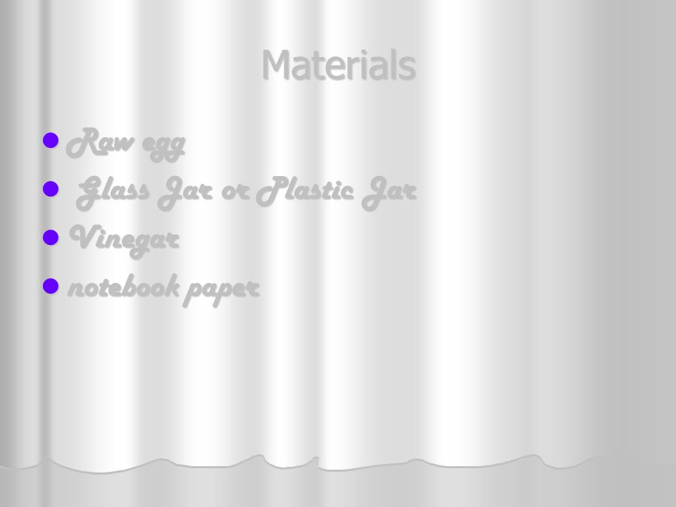 Materials Raw egg Raw egg Glass Jar or Plastic Jar Glass Jar or Plastic Jar Vinegar Vinegar notebook paper notebook paper