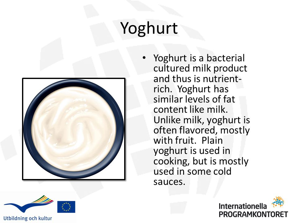 Yoghurt Yoghurt is a bacterial cultured milk product and thus is nutrient- rich.