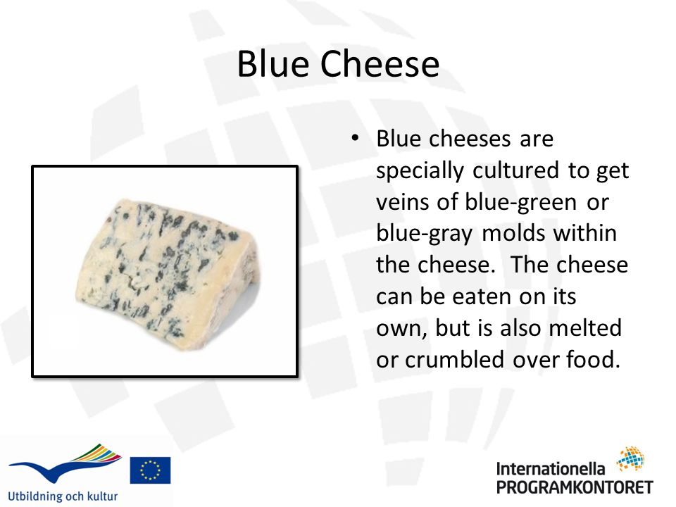 Blue Cheese Blue cheeses are specially cultured to get veins of blue-green or blue-gray molds within the cheese.