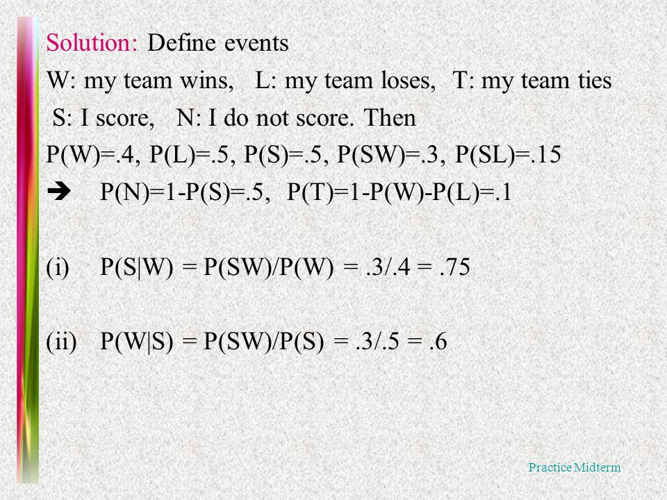 Practice Midterm Solution: Define events W: my team wins, L: my team loses, T: my team ties S: I score, N: I do not score.