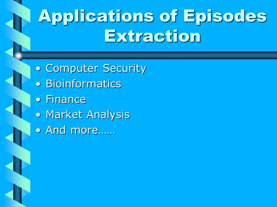 Applications of Episodes Extraction Computer SecurityComputer Security BioinformaticsBioinformatics FinanceFinance Market AnalysisMarket Analysis And more……And more……