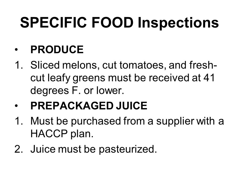 SPECIFIC FOOD Inspections PRODUCE 1.Sliced melons, cut tomatoes, and fresh- cut leafy greens must be received at 41 degrees F. or lower. PREPACKAGED J