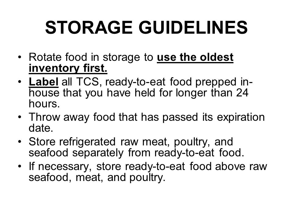 STORAGE GUIDELINES Rotate food in storage to use the oldest inventory first. Label all TCS, ready-to-eat food prepped in- house that you have held for