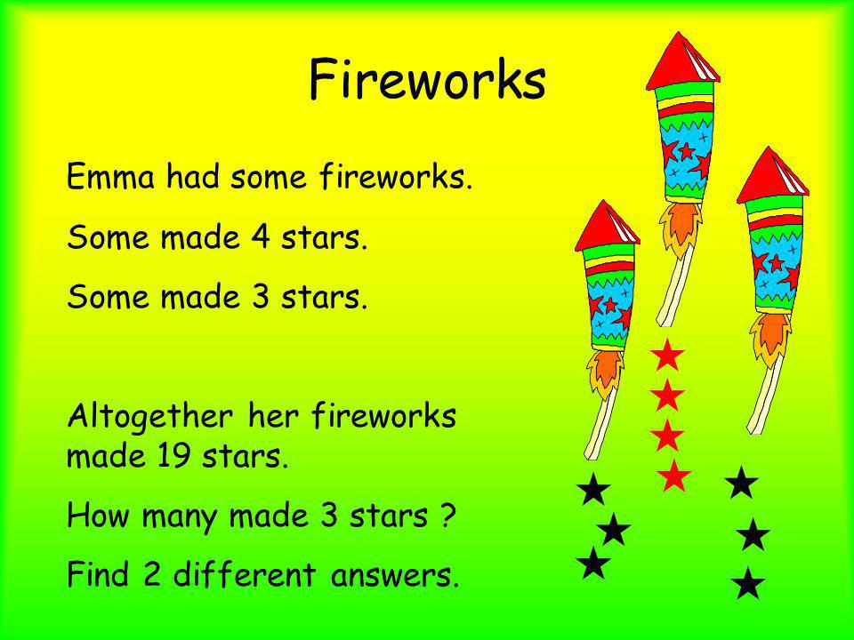 Fireworks Emma had some fireworks. Some made 4 stars. Some made 3 stars. Altogether her fireworks made 19 stars. How many made 3 stars ? Find 2 differ