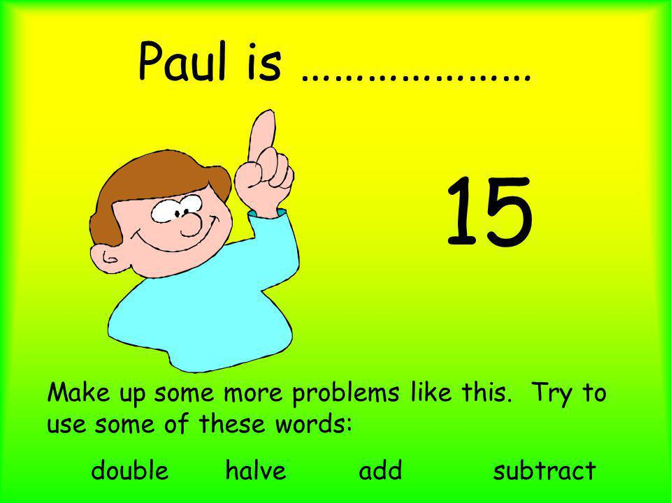Paul is ………………… 15 Make up some more problems like this. Try to use some of these words: doublehalveaddsubtract