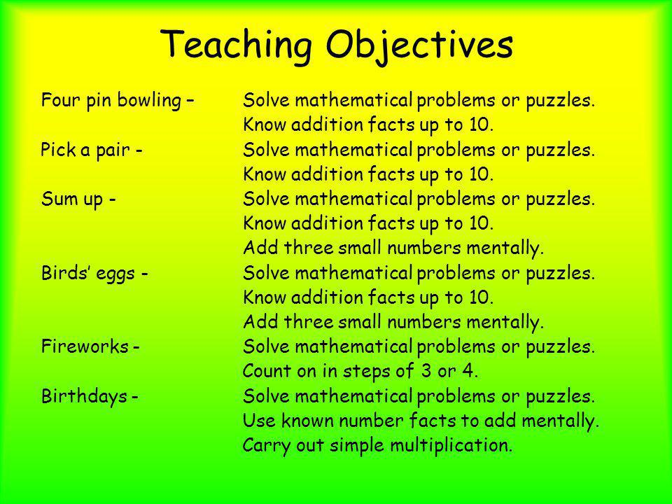 Teaching Objectives Four pin bowling – Solve mathematical problems or puzzles. Know addition facts up to 10. Pick a pair - Solve mathematical problems