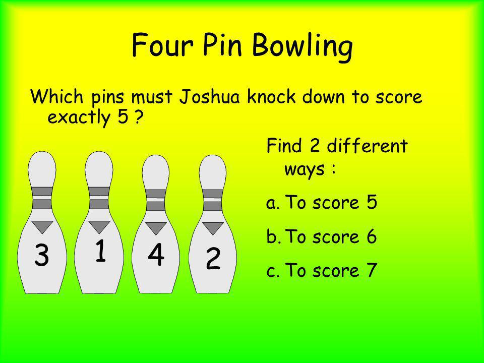 Four Pin Bowling Which pins must Joshua knock down to score exactly 5 ? Find 2 different ways : a.To score 5 b.To score 6 c.To score 7 3 1 4 2