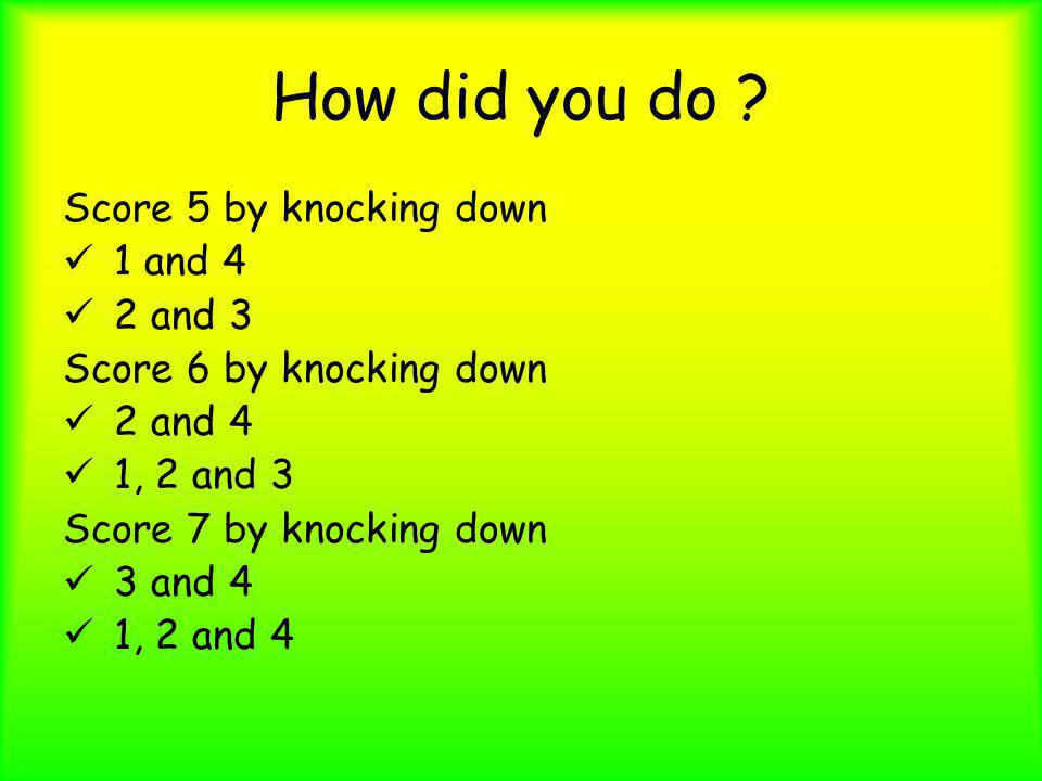 How did you do ? Score 5 by knocking down 1 and 4 2 and 3 Score 6 by knocking down 2 and 4 1, 2 and 3 Score 7 by knocking down 3 and 4 1, 2 and 4