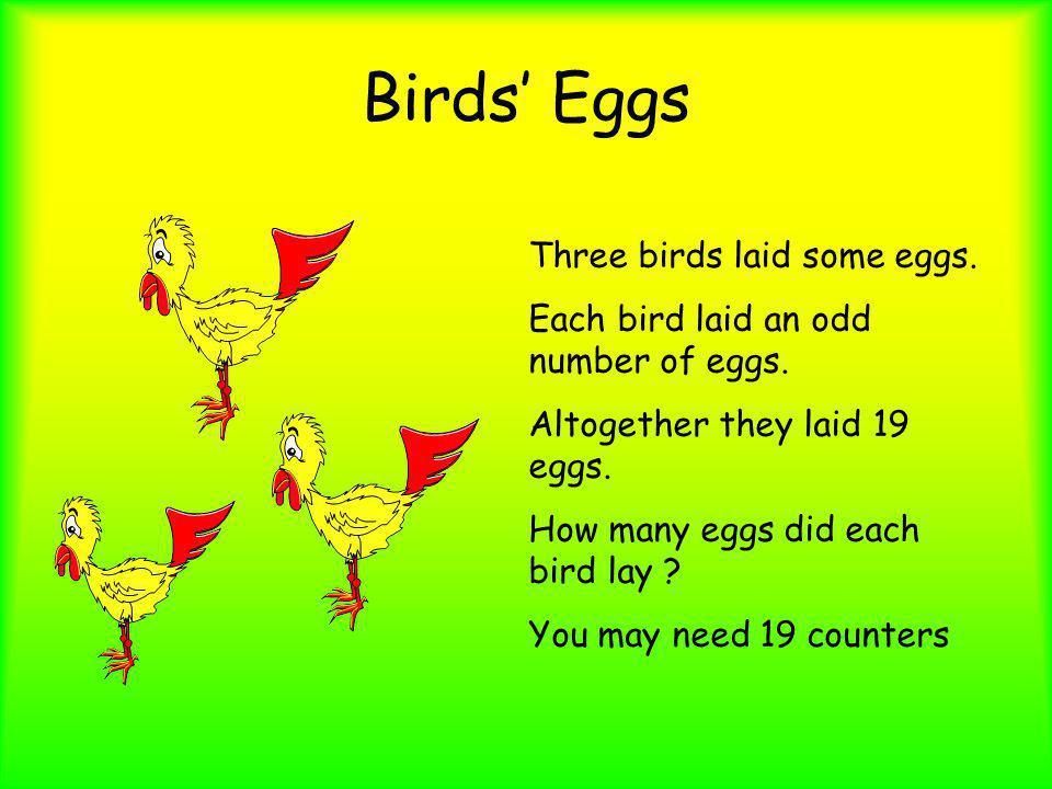 Birds Eggs Three birds laid some eggs. Each bird laid an odd number of eggs. Altogether they laid 19 eggs. How many eggs did each bird lay ? You may n