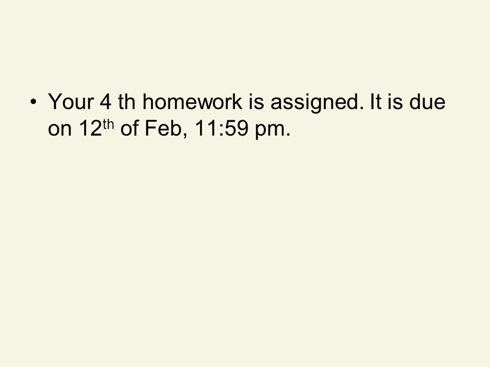 Your 4 th homework is assigned. It is due on 12 th of Feb, 11:59 pm.