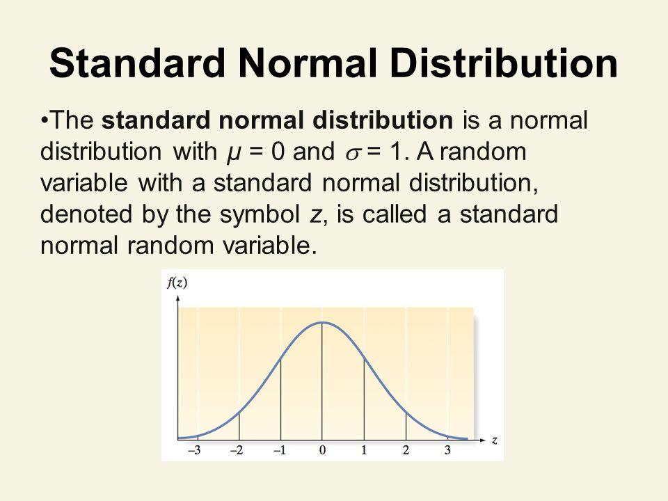 Standard Normal Distribution The standard normal distribution is a normal distribution with µ = 0 and = 1.
