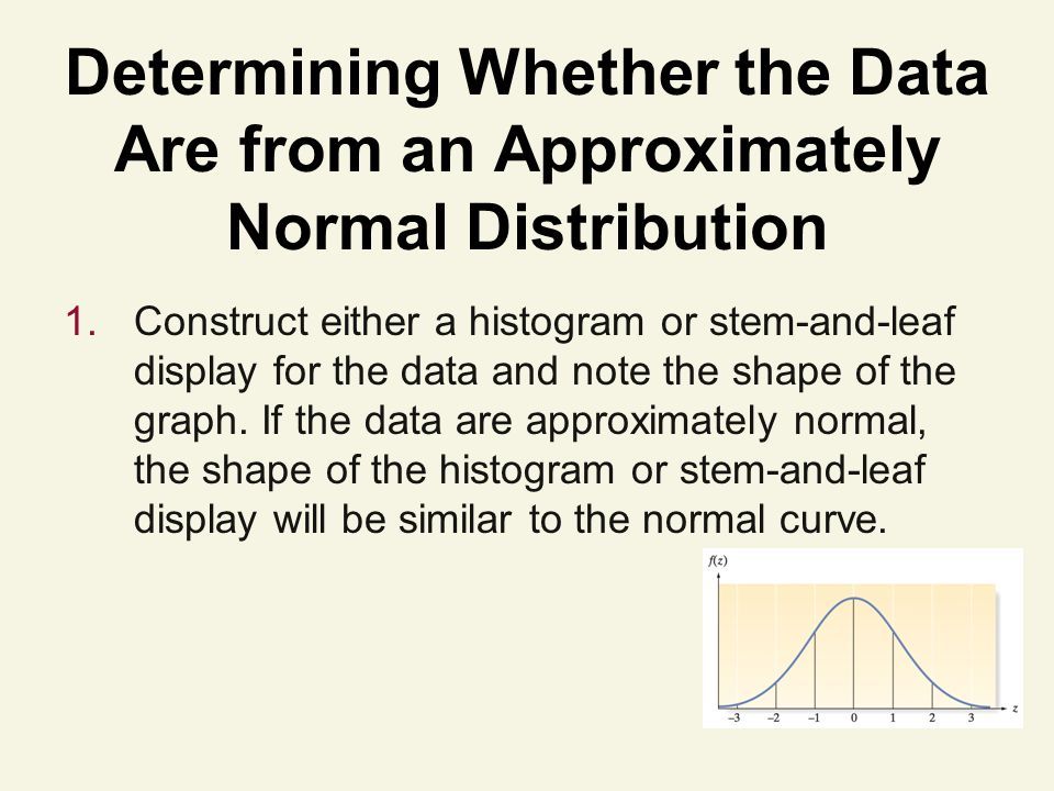 Determining Whether the Data Are from an Approximately Normal Distribution 1.Construct either a histogram or stem-and-leaf display for the data and note the shape of the graph.