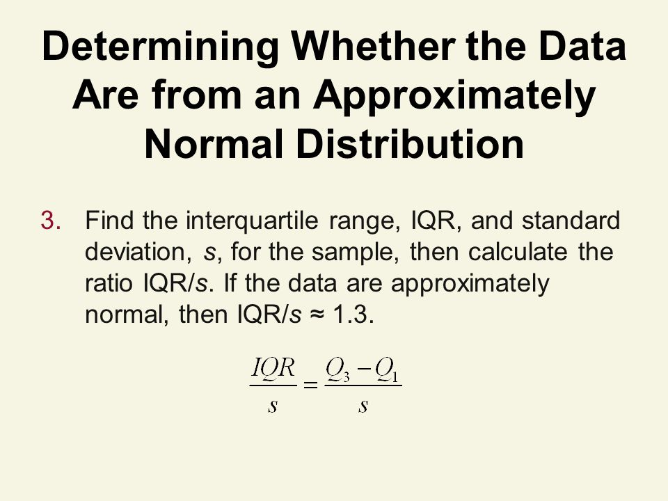 Determining Whether the Data Are from an Approximately Normal Distribution 3.Find the interquartile range, IQR, and standard deviation, s, for the sample, then calculate the ratio IQR/s.