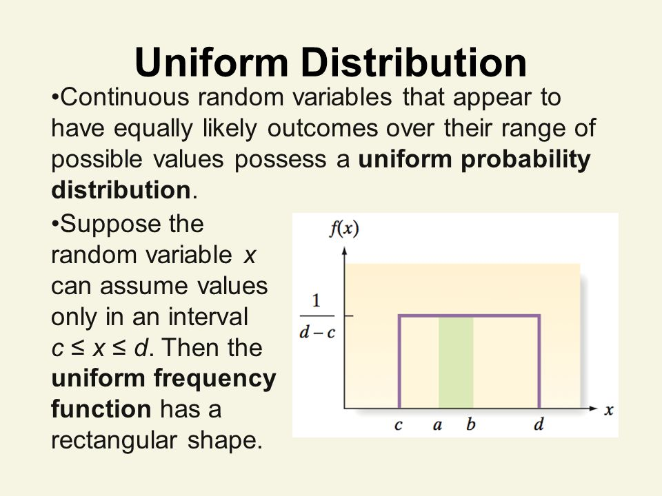 Uniform Distribution Continuous random variables that appear to have equally likely outcomes over their range of possible values possess a uniform probability distribution.