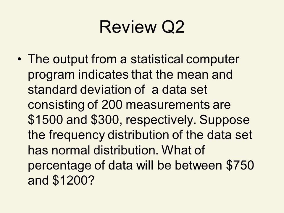 Review Q2 The output from a statistical computer program indicates that the mean and standard deviation of a data set consisting of 200 measurements are $1500 and $300, respectively.
