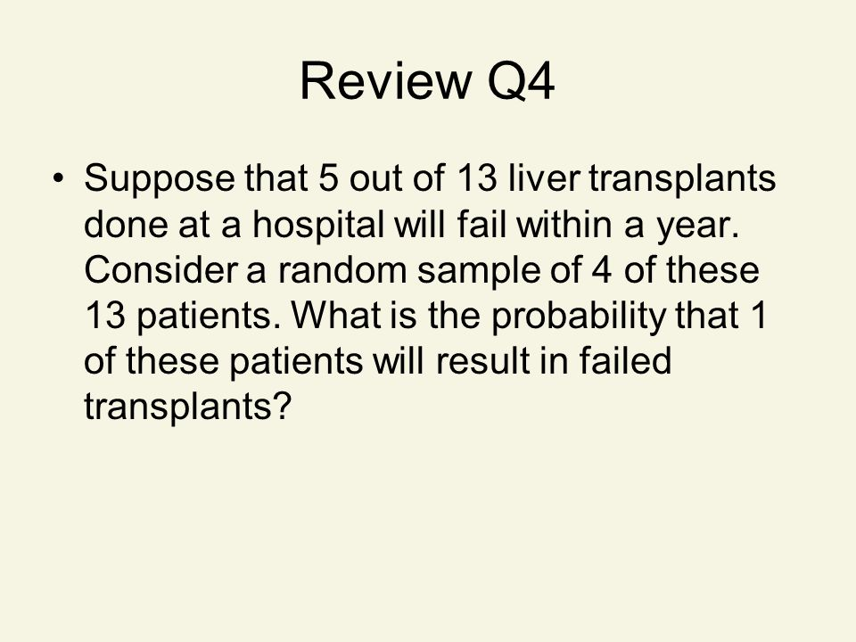 Review Q4 Suppose that 5 out of 13 liver transplants done at a hospital will fail within a year.