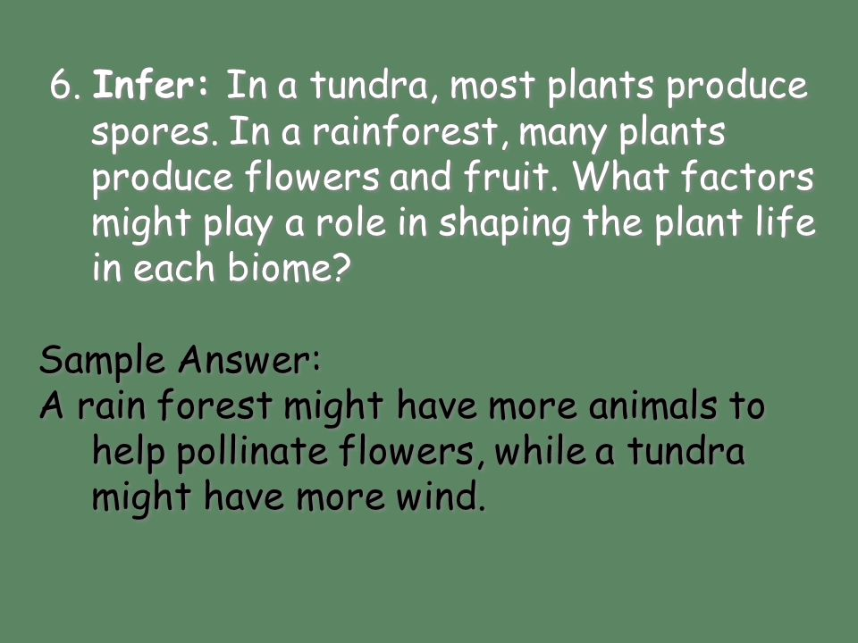 Sample Answer: A rain forest might have more animals to help pollinate flowers, while a tundra might have more wind. 6. Infer: In a tundra, most plant