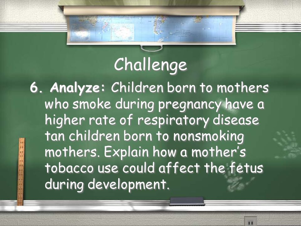 Challenge 6. Analyze: Children born to mothers who smoke during pregnancy have a higher rate of respiratory disease tan children born to nonsmoking mo