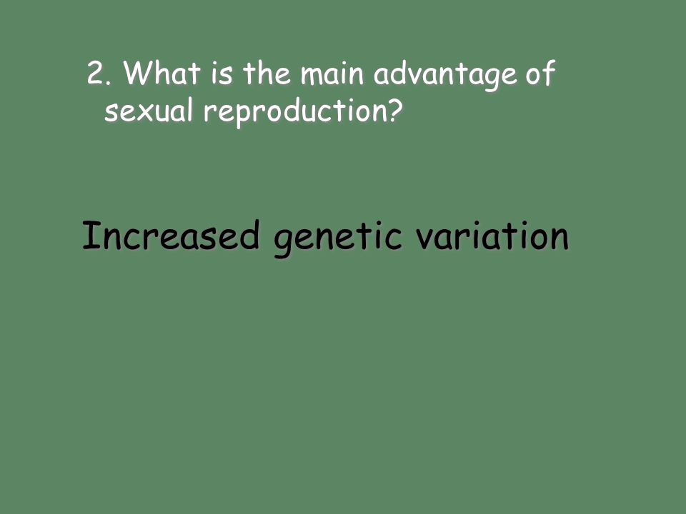 Increased genetic variation 2. What is the main advantage of sexual reproduction? Increased genetic variation