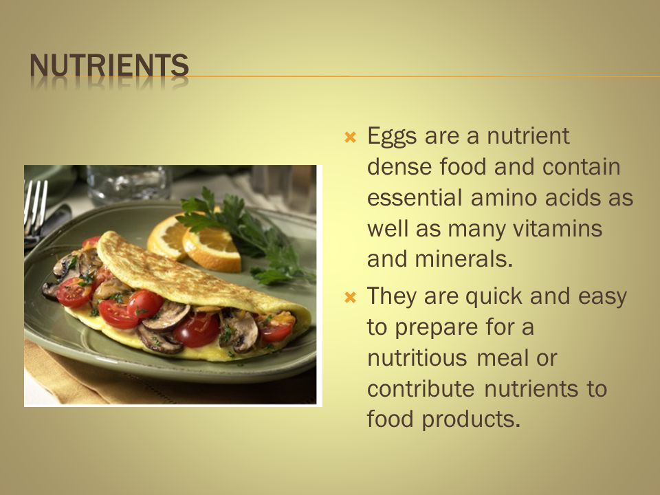 Eggs are a nutrient dense food and contain essential amino acids as well as many vitamins and minerals. They are quick and easy to prepare for a nutri