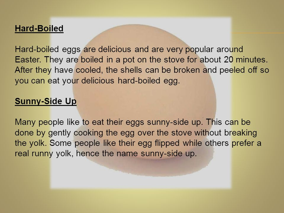 Hard-Boiled Hard-boiled eggs are delicious and are very popular around Easter. They are boiled in a pot on the stove for about 20 minutes. After they
