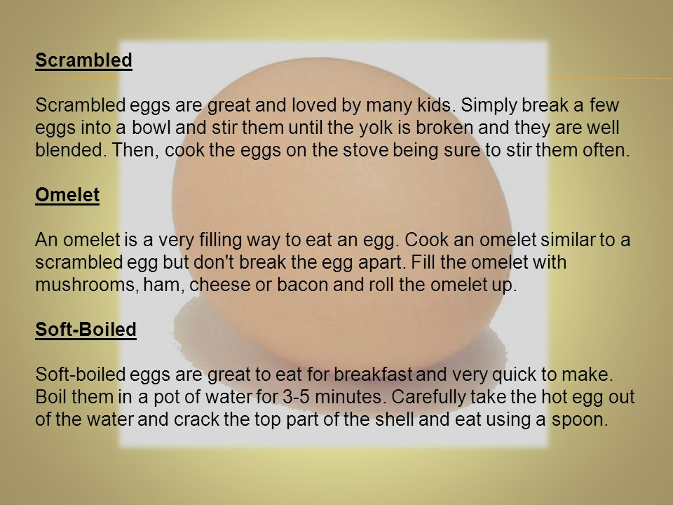Scrambled Scrambled eggs are great and loved by many kids. Simply break a few eggs into a bowl and stir them until the yolk is broken and they are wel