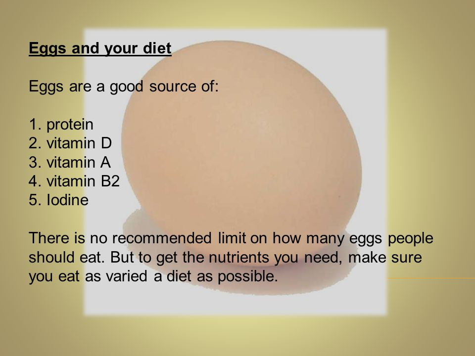 Eggs and your diet Eggs are a good source of: 1.protein 2.vitamin D 3.vitamin A 4.vitamin B2 5.Iodine There is no recommended limit on how many eggs p