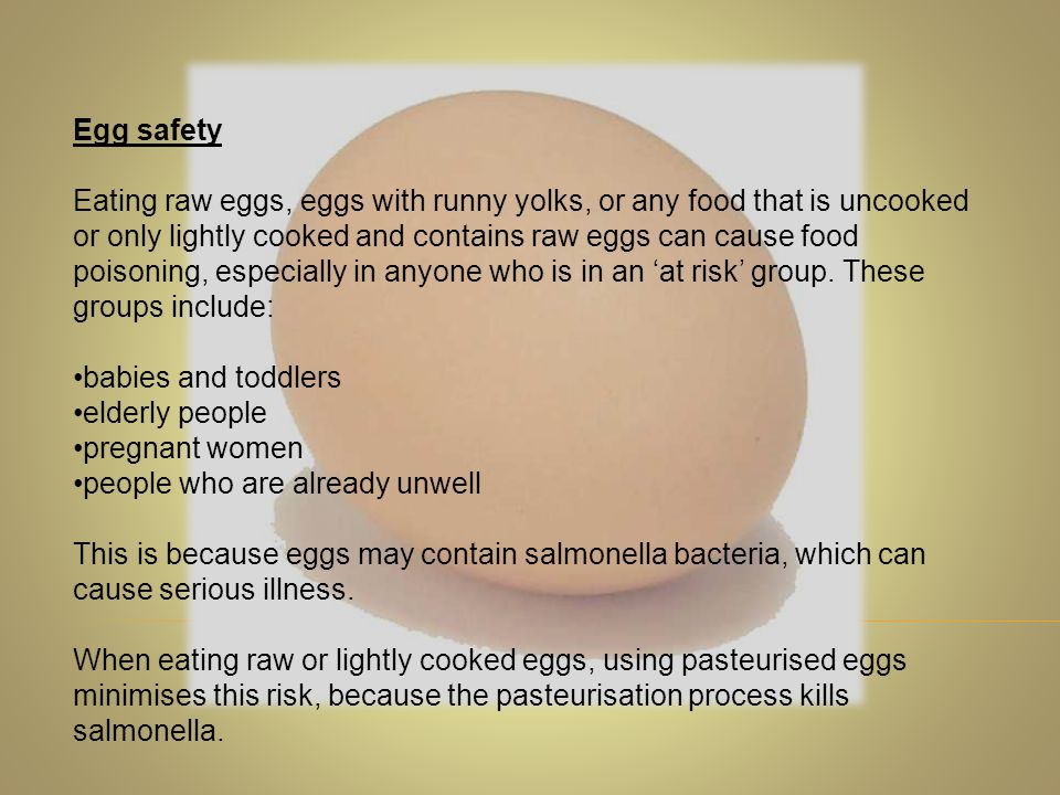 Egg safety Eating raw eggs, eggs with runny yolks, or any food that is uncooked or only lightly cooked and contains raw eggs can cause food poisoning,