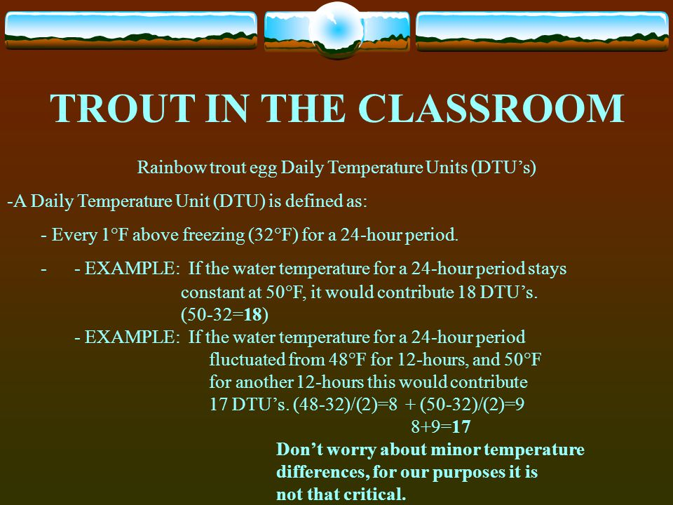 Rainbow trout egg Daily Temperature Units (DTUs) -A Daily Temperature Unit (DTU) is defined as: - Every 1°F above freezing (32°F) for a 24-hour period
