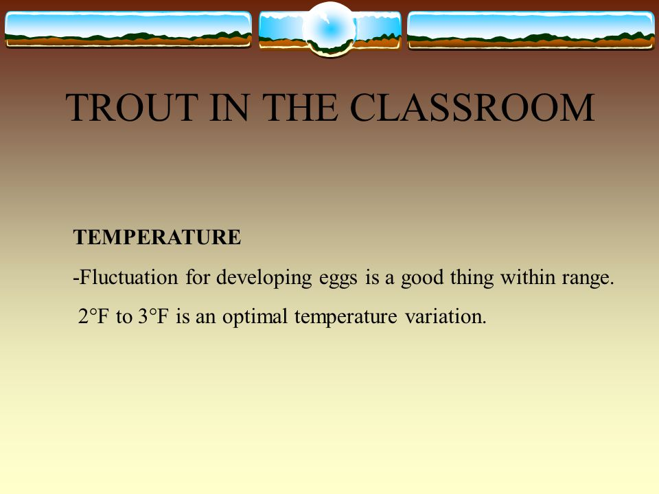 TROUT IN THE CLASSROOM TEMPERATURE -Fluctuation for developing eggs is a good thing within range. 2°F to 3°F is an optimal temperature variation.