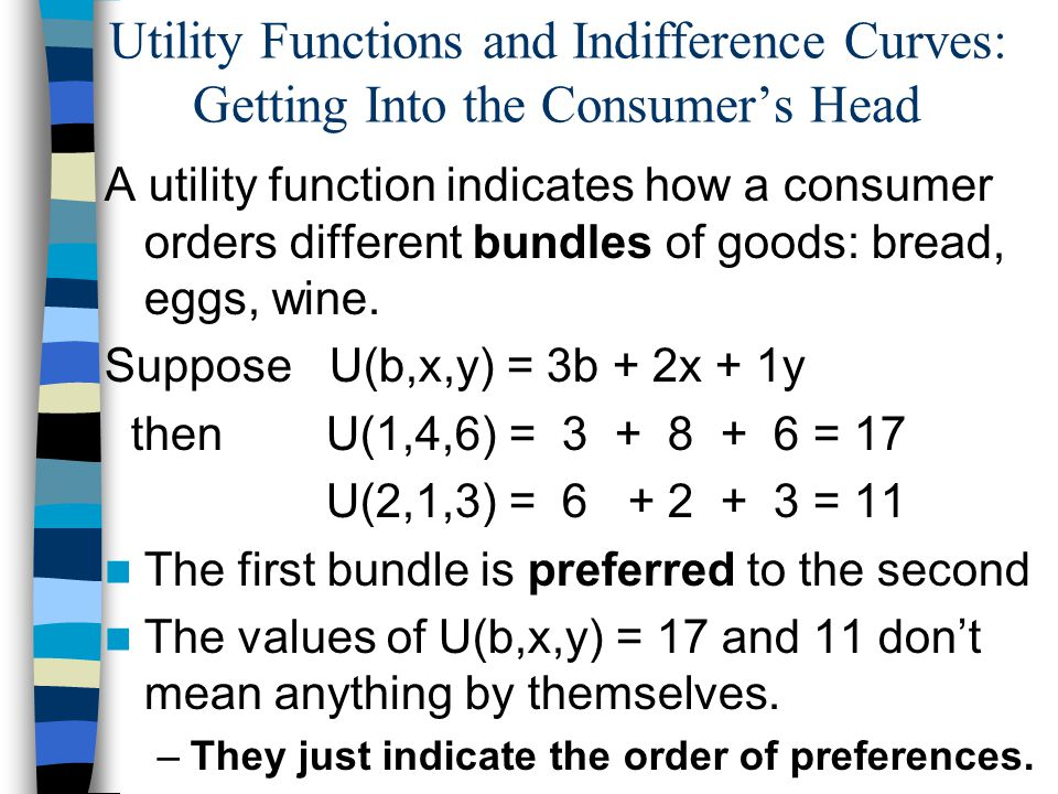 Utility Functions and Indifference Curves: Getting Into the Consumers Head A utility function indicates how a consumer orders different bundles of goods: bread, eggs, wine.