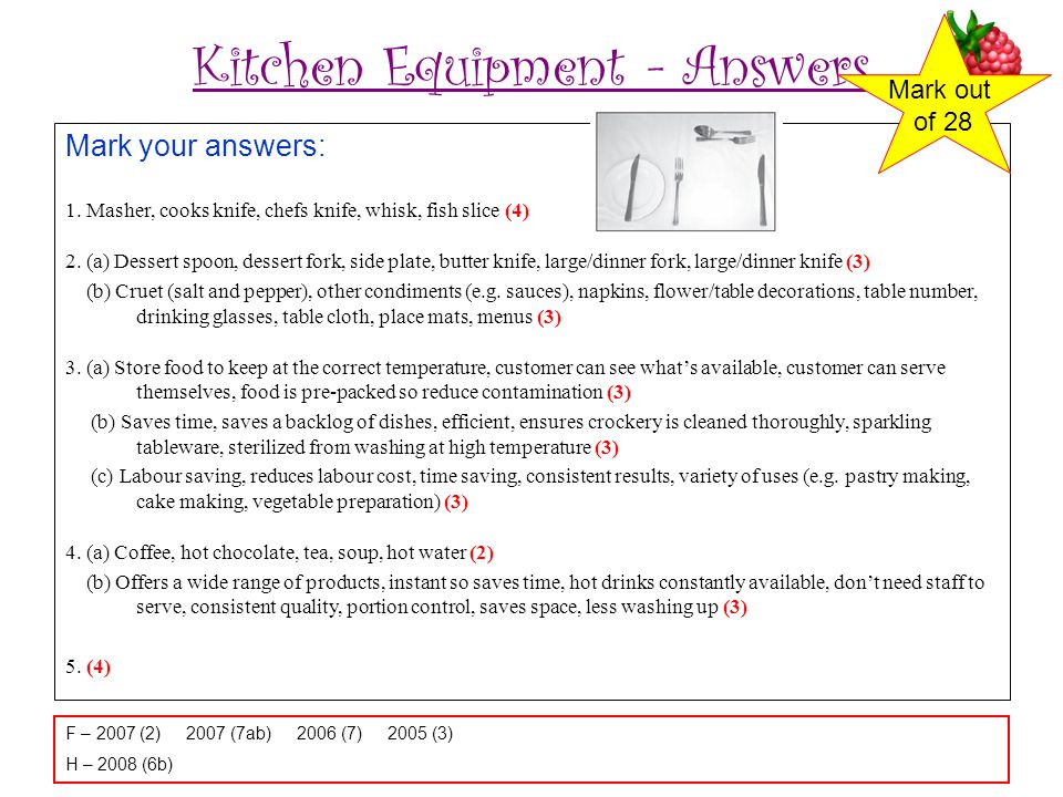 Kitchen Equipment - Answers Mark your answers: 1. Masher, cooks knife, chefs knife, whisk, fish slice (4) 2. (a) Dessert spoon, dessert fork, side pla