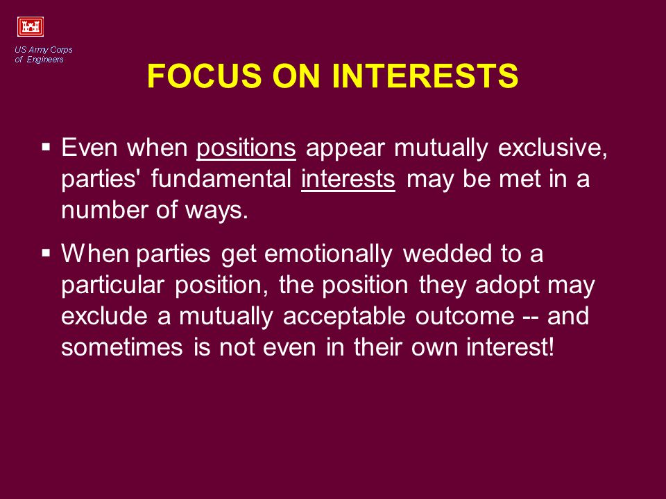 FOCUS ON INTERESTS Even when positions appear mutually exclusive, parties fundamental interests may be met in a number of ways.