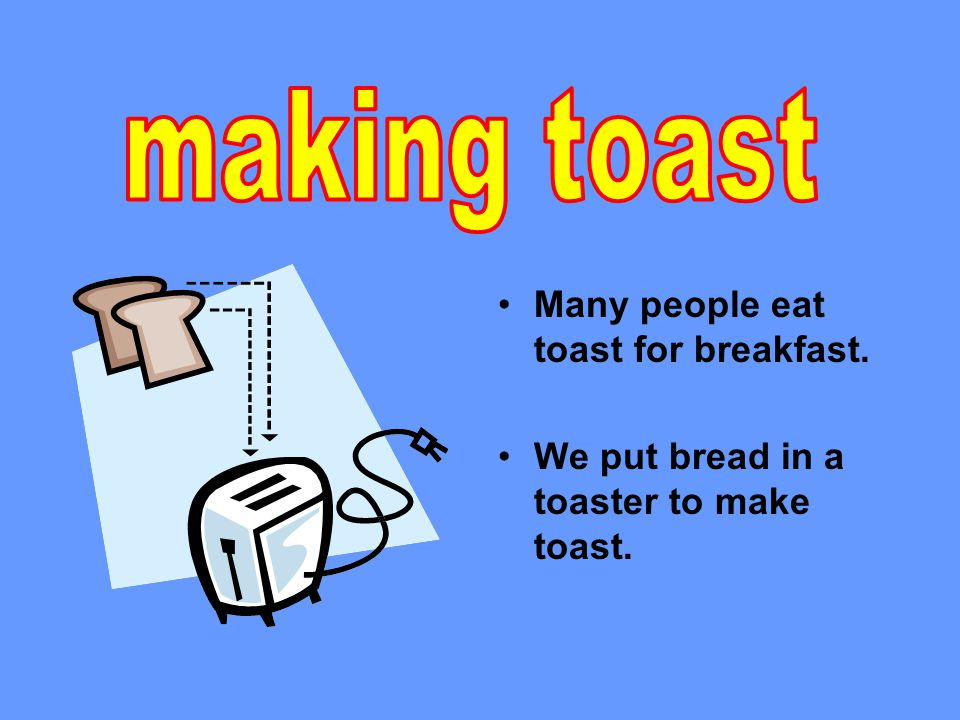 Many people eat toast for breakfast. We put bread in a toaster to make toast.