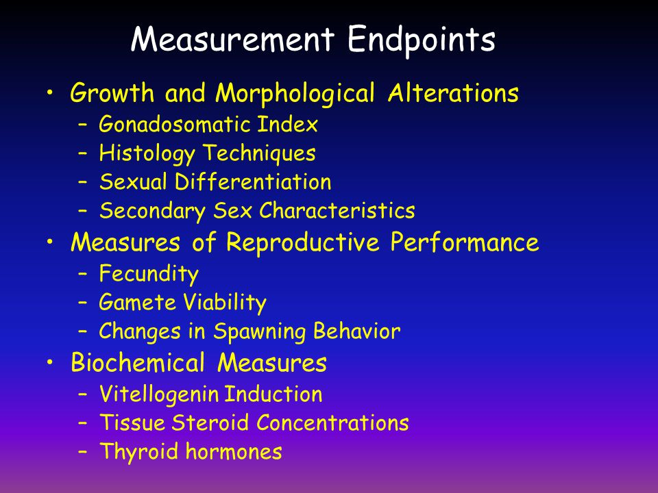 Measurement Endpoints Growth and Morphological Alterations –Gonadosomatic Index –Histology Techniques –Sexual Differentiation –Secondary Sex Character
