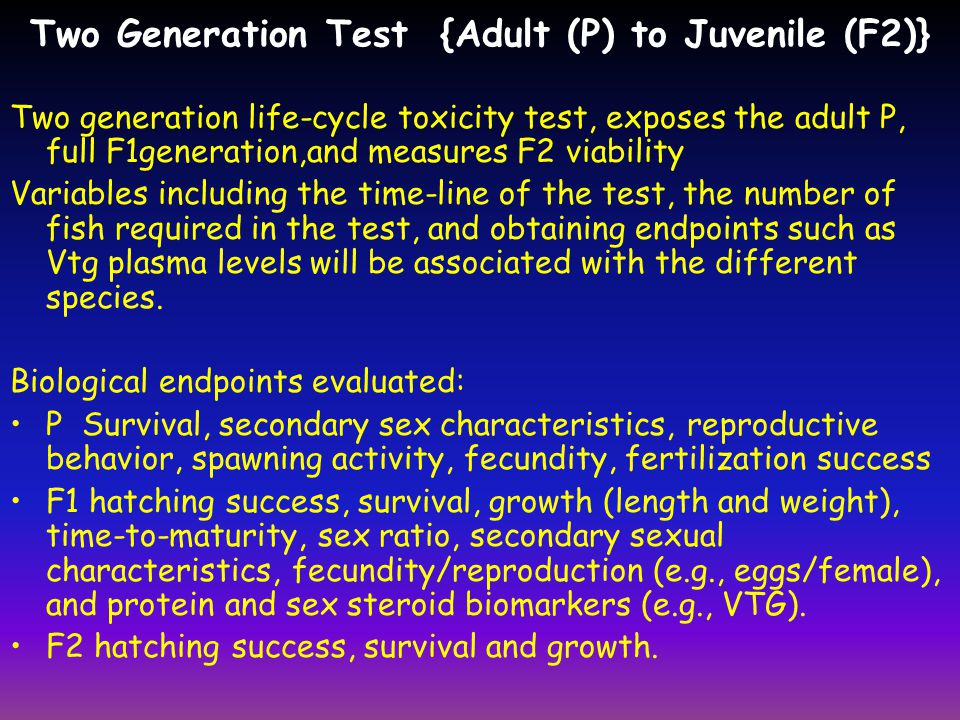 Two Generation Test {Adult (P) to Juvenile (F2)} Two generation life-cycle toxicity test, exposes the adult P, full F1generation,and measures F2 viabi