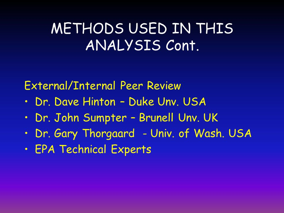 METHODS USED IN THIS ANALYSIS Cont. External/Internal Peer Review Dr. Dave Hinton – Duke Unv. USA Dr. John Sumpter – Brunell Unv. UK Dr. Gary Thorgaar
