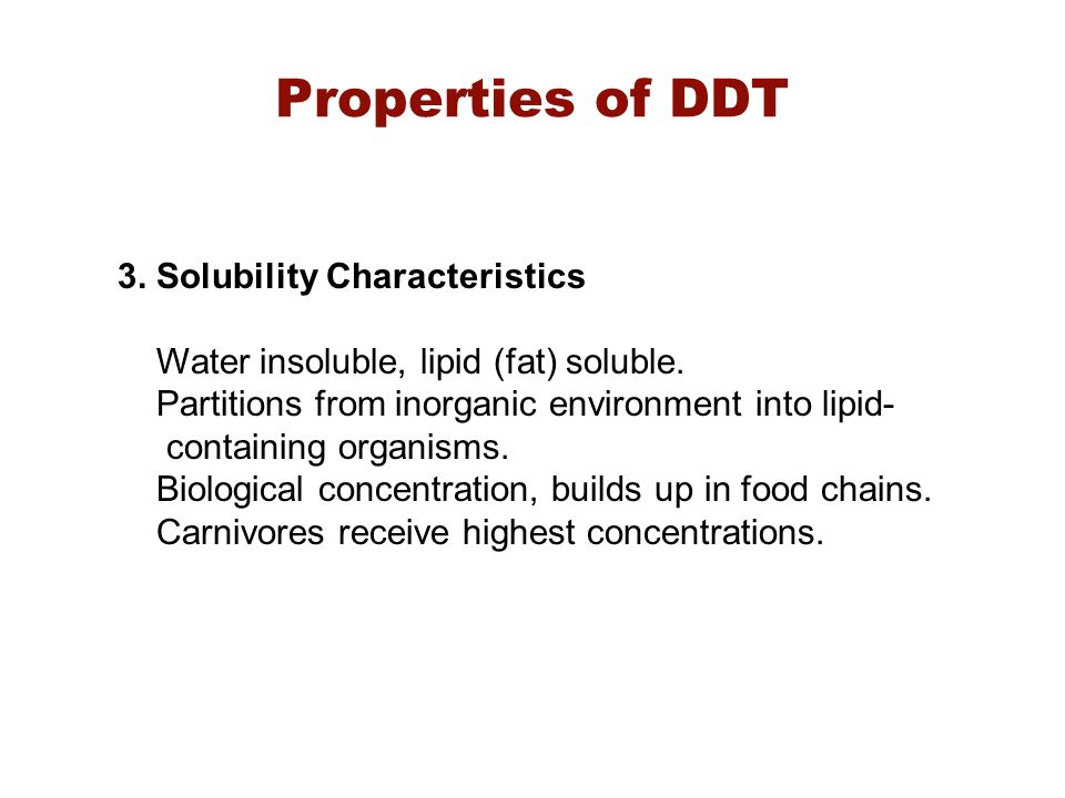 3. Solubility Characteristics Water insoluble, lipid (fat) soluble. Partitions from inorganic environment into lipid- containing organisms. Biological