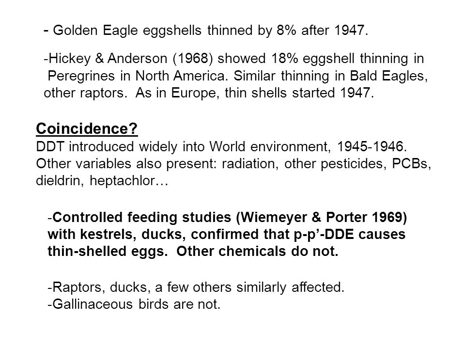 -Controlled feeding studies (Wiemeyer & Porter 1969) with kestrels, ducks, confirmed that p-p-DDE causes thin-shelled eggs. Other chemicals do not. -R