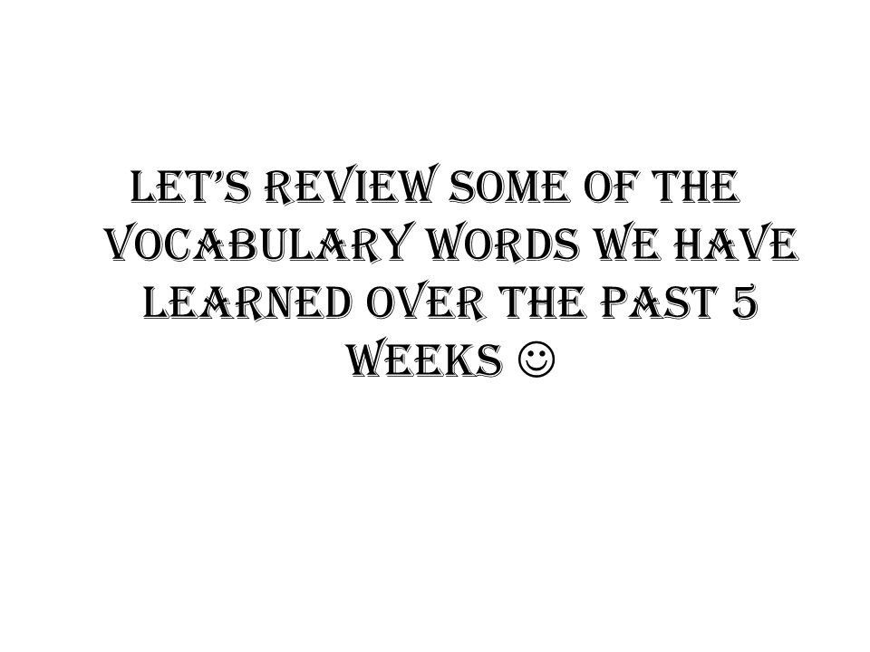 Lets Review some of the Vocabulary words we have learned over the past 5 weeks
