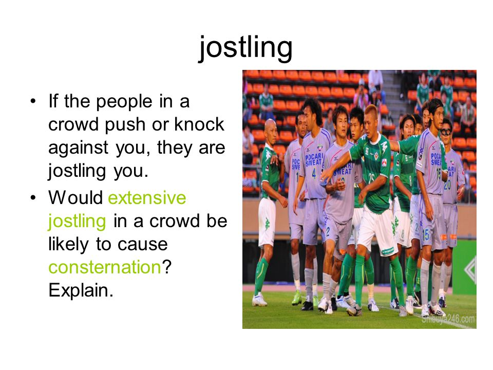 jostling If the people in a crowd push or knock against you, they are jostling you. Would extensive jostling in a crowd be likely to cause consternati